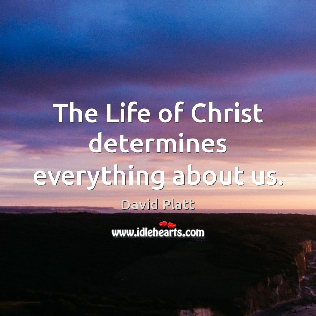 The Life of Christ determines everything about us. Image