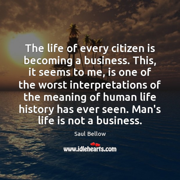 The life of every citizen is becoming a business. This, it seems Saul Bellow Picture Quote