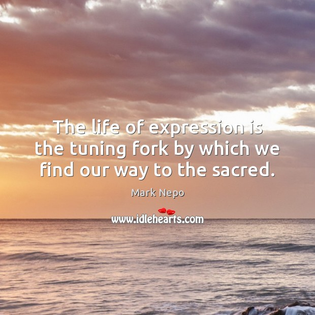 The life of expression is the tuning fork by which we find our way to the sacred. Mark Nepo Picture Quote