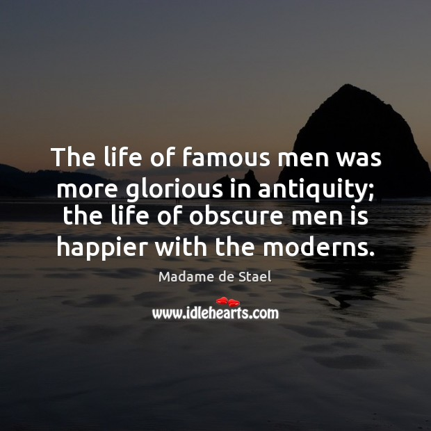 The life of famous men was more glorious in antiquity; the life Madame de Stael Picture Quote