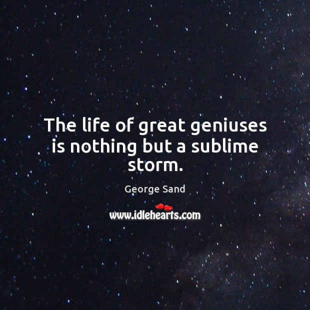 The life of great geniuses is nothing but a sublime storm. George Sand Picture Quote
