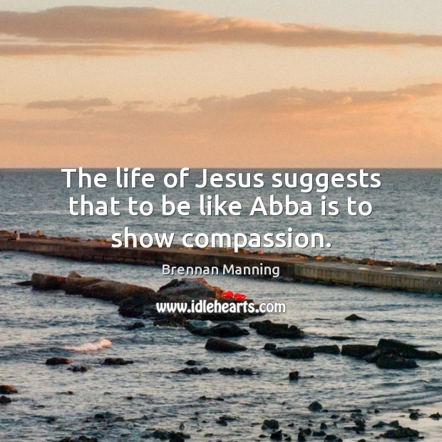Image, The life of Jesus suggests that to be like Abba is to show compassion.