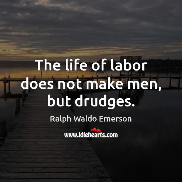 Image, The life of labor does not make men, but drudges.