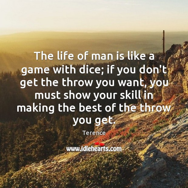 The life of man is like a game with dice; if you Terence Picture Quote