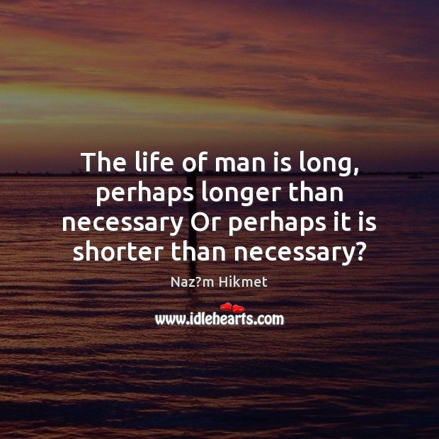 Image, The life of man is long, perhaps longer than necessary Or perhaps