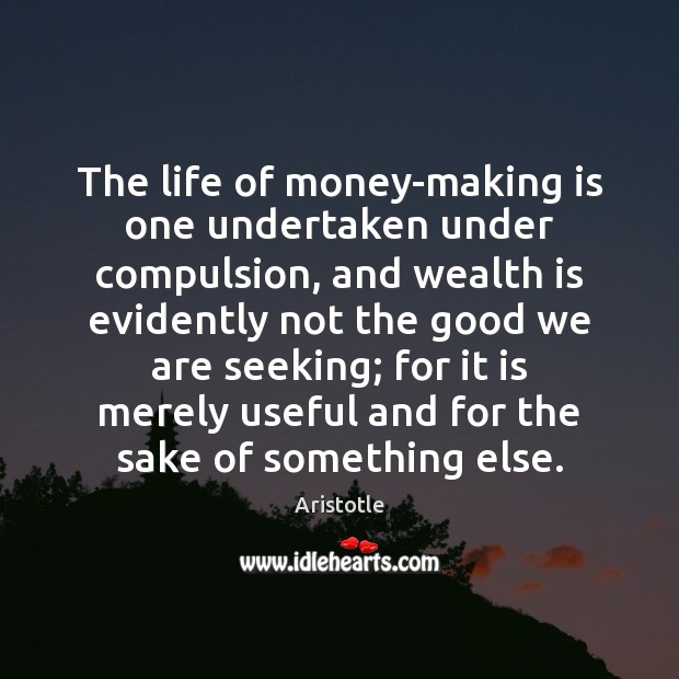 Image, The life of money-making is one undertaken under compulsion, and wealth is
