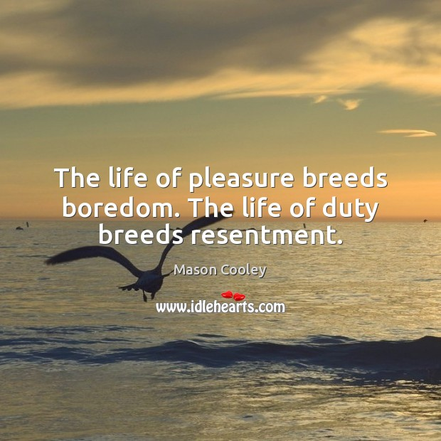 The life of pleasure breeds boredom. The life of duty breeds resentment. Image