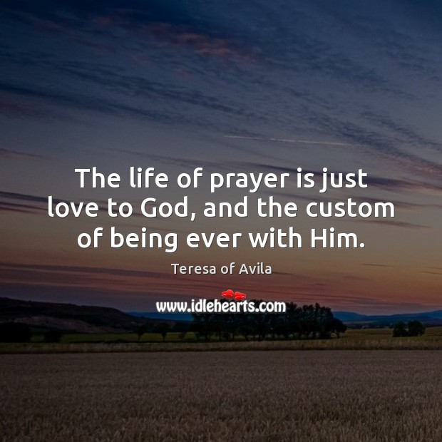The life of prayer is just love to God, and the custom of being ever with Him. Teresa of Avila Picture Quote