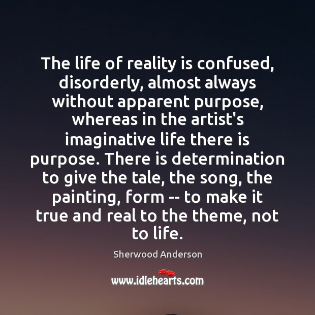 Image, The life of reality is confused, disorderly, almost always without apparent purpose,