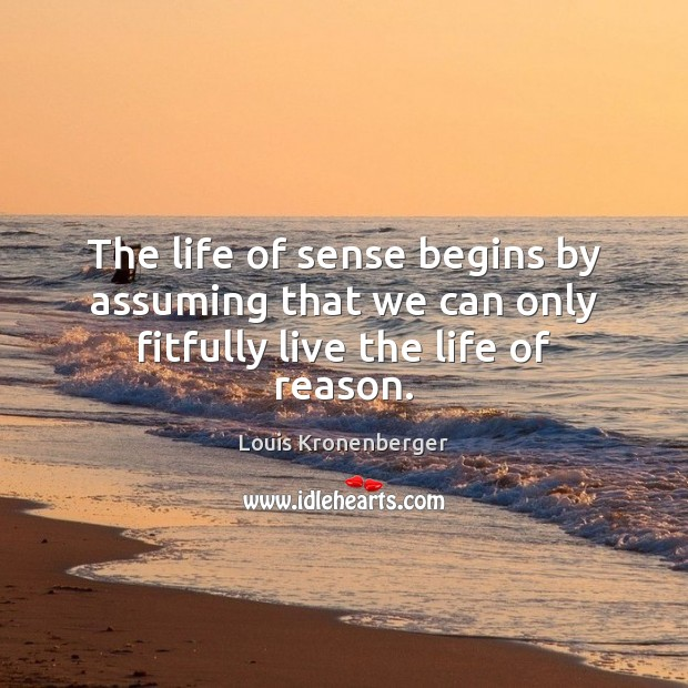 The life of sense begins by assuming that we can only fitfully live the life of reason. Louis Kronenberger Picture Quote