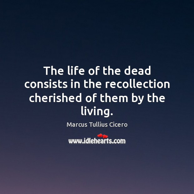 Image, The life of the dead consists in the recollection cherished of them by the living.