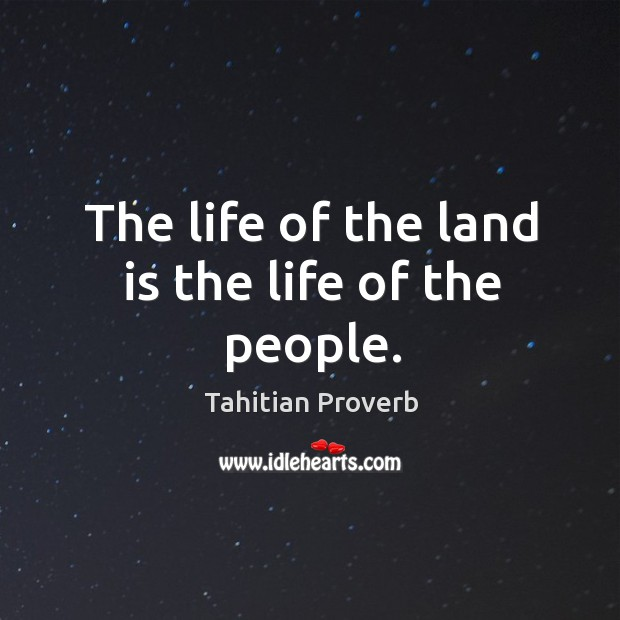 The life of the land is the life of the people. Tahitian Proverbs Image