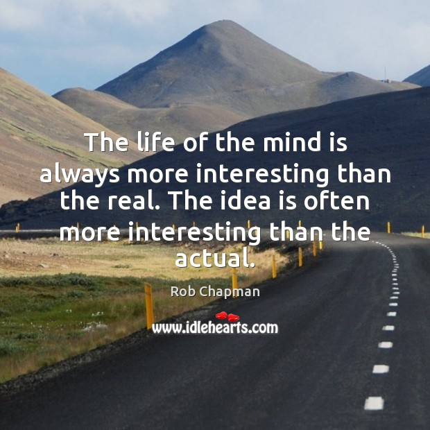 The life of the mind is always more interesting than the real. Image