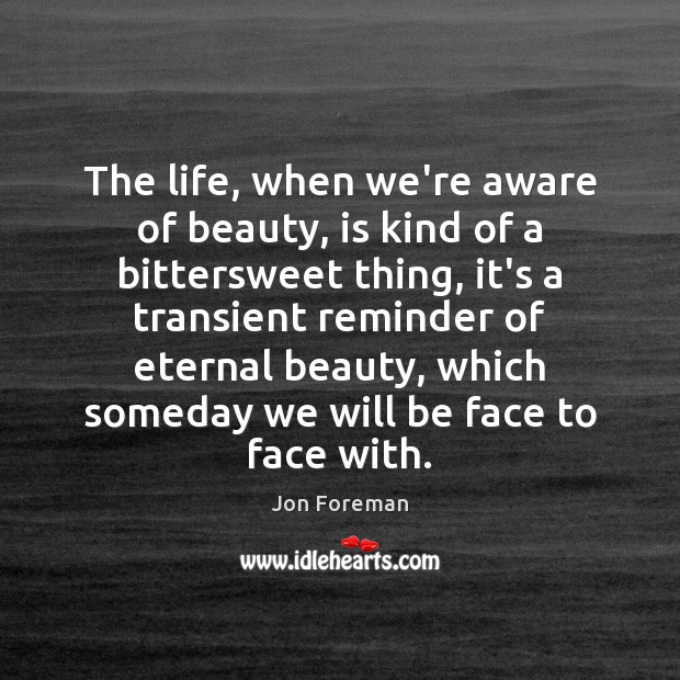 The life, when we're aware of beauty, is kind of a bittersweet Jon Foreman Picture Quote