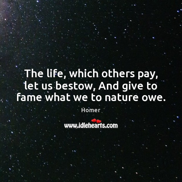 The life, which others pay, let us bestow, And give to fame what we to nature owe. Image