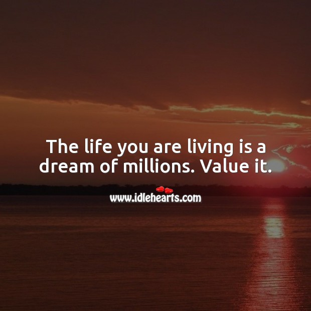 The life you are living is a dream of millions. Value it. Value Quotes Image