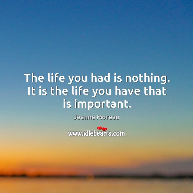 The life you had is nothing. It is the life you have that is important. Image