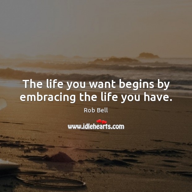 Image, The life you want begins by embracing the life you have.