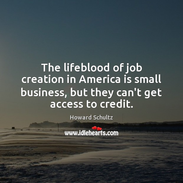 The lifeblood of job creation in America is small business, but they Access Quotes Image