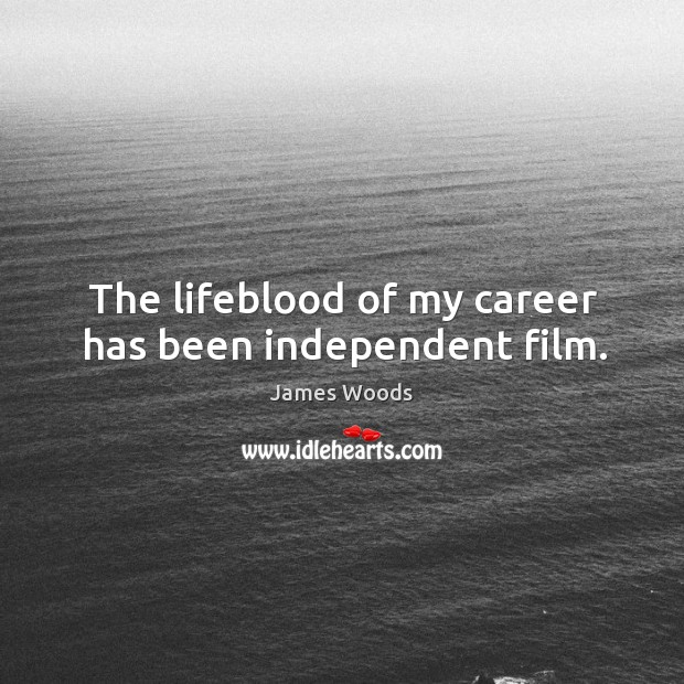 The lifeblood of my career has been independent film. James Woods Picture Quote