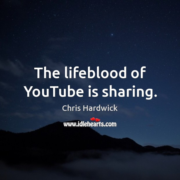 The lifeblood of YouTube is sharing. Chris Hardwick Picture Quote