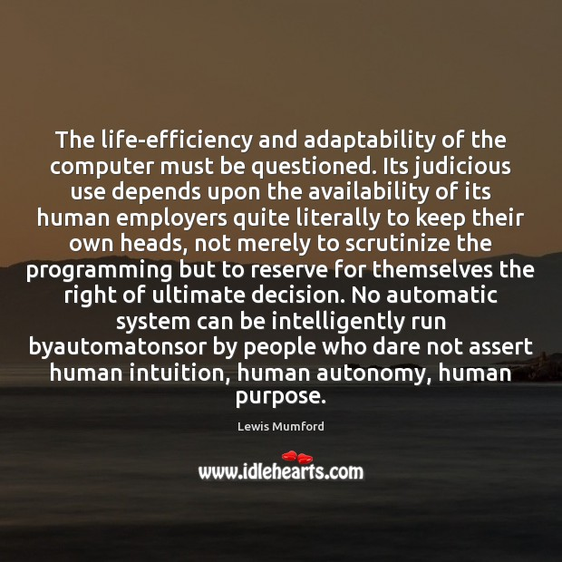 The life-efficiency and adaptability of the computer must be questioned. Its judicious Lewis Mumford Picture Quote