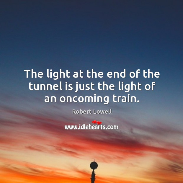 The light at the end of the tunnel is just the light of an oncoming train. Image