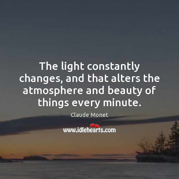 The light constantly changes, and that alters the atmosphere and beauty of Claude Monet Picture Quote