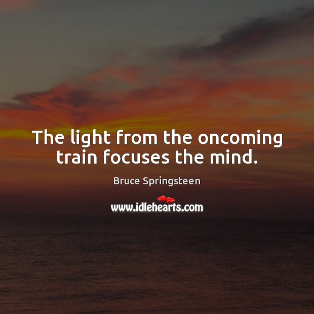 The light from the oncoming train focuses the mind. Image