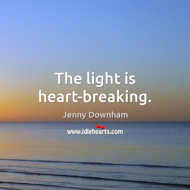 The light is heart-breaking. Jenny Downham Picture Quote