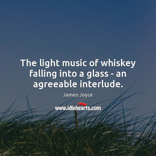The light music of whiskey falling into a glass – an agreeable interlude. James Joyce Picture Quote
