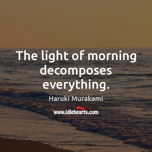 Image, The light of morning decomposes everything.