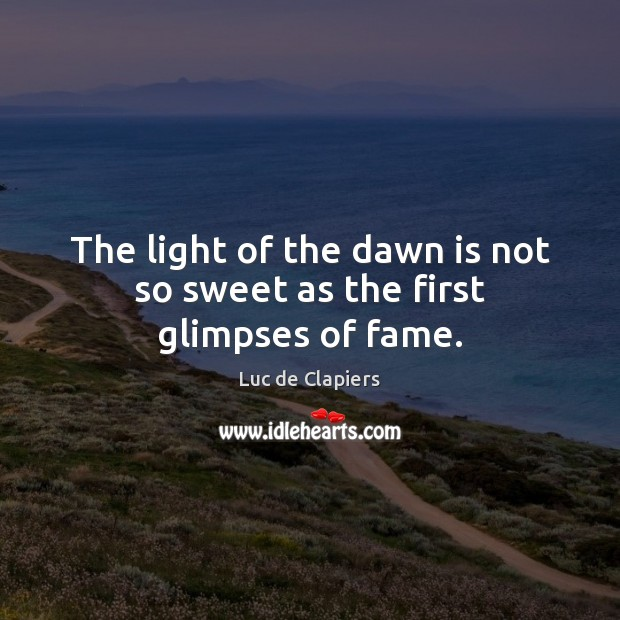 The light of the dawn is not so sweet as the first glimpses of fame. Luc de Clapiers Picture Quote