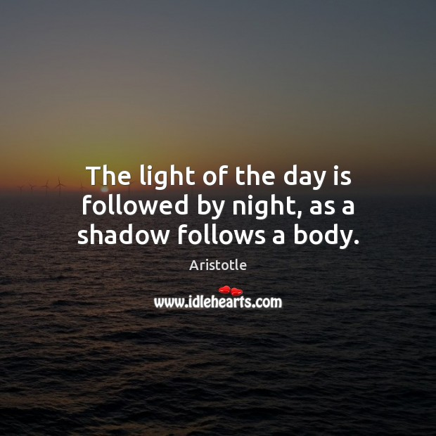 Image, The light of the day is followed by night, as a shadow follows a body.