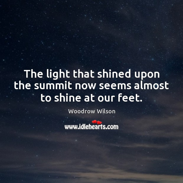 The light that shined upon the summit now seems almost to shine at our feet. Woodrow Wilson Picture Quote