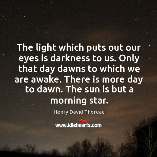Image, The light which puts out our eyes is darkness to us. Only that day dawns to which we are awake.