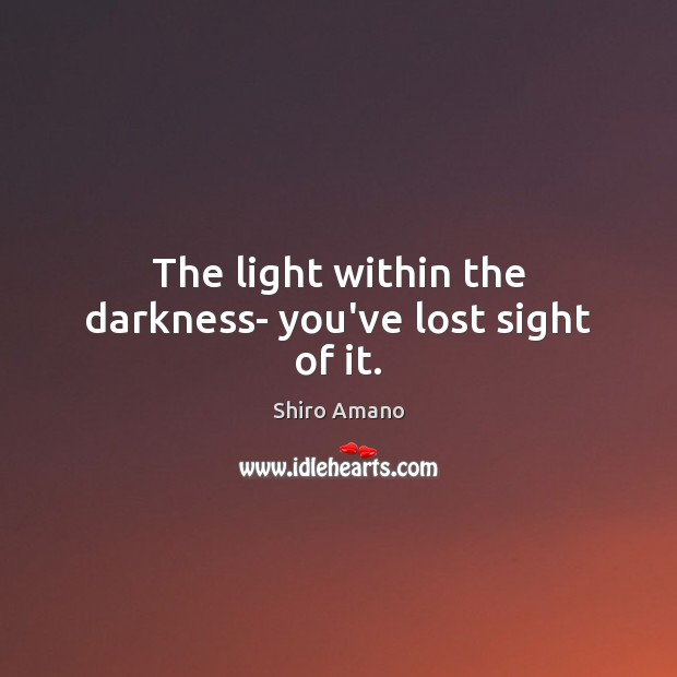 The light within the darkness- you've lost sight of it. Image