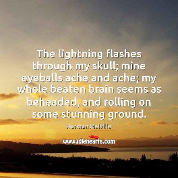 The lightning flashes through my skull; mine eyeballs ache and ache; my Image