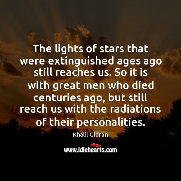 The lights of stars that were extinguished ages ago still reaches us. Khalil Gibran Picture Quote