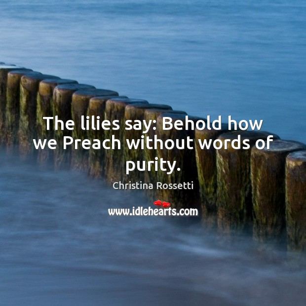 The lilies say: Behold how we Preach without words of purity. Christina Rossetti Picture Quote