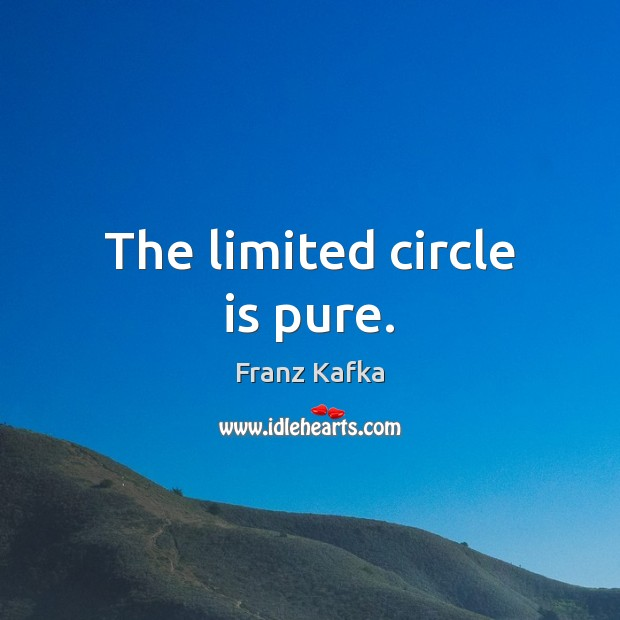 The limited circle is pure. Franz Kafka Picture Quote