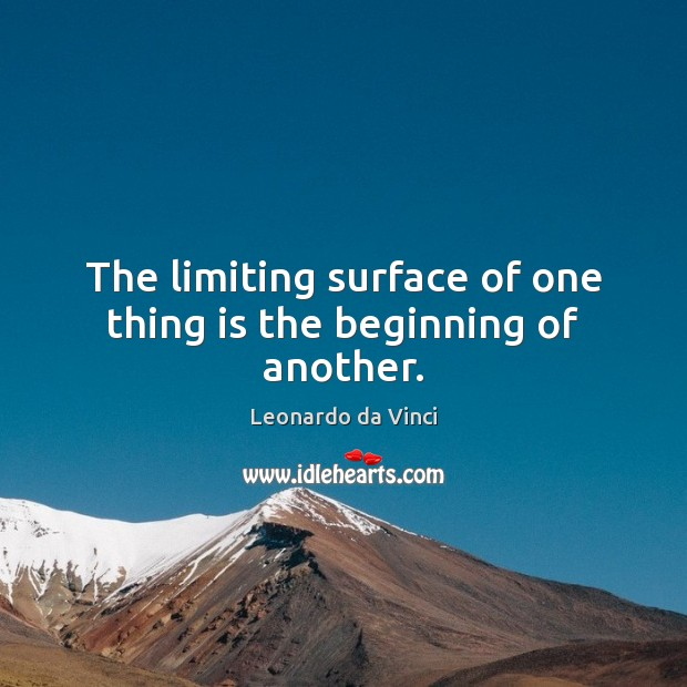 The limiting surface of one thing is the beginning of another. Leonardo da Vinci Picture Quote