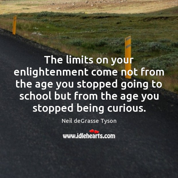 The limits on your enlightenment come not from the age you stopped Image