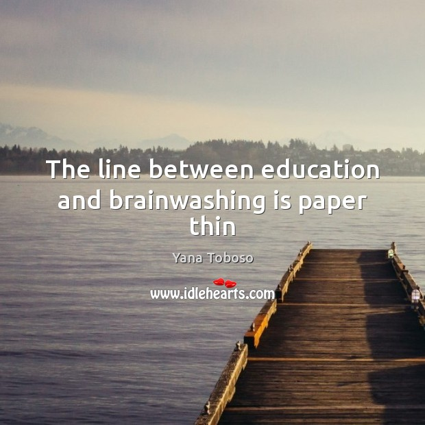 The line between education and brainwashing is paper thin Yana Toboso Picture Quote