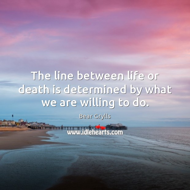 The line between life or death is determined by what we are willing to do. Bear Grylls Picture Quote
