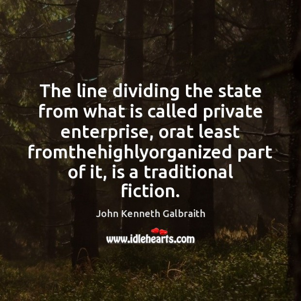 The line dividing the state from what is called private enterprise, orat John Kenneth Galbraith Picture Quote