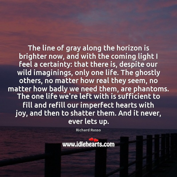 The line of gray along the horizon is brighter now, and with Richard Russo Picture Quote