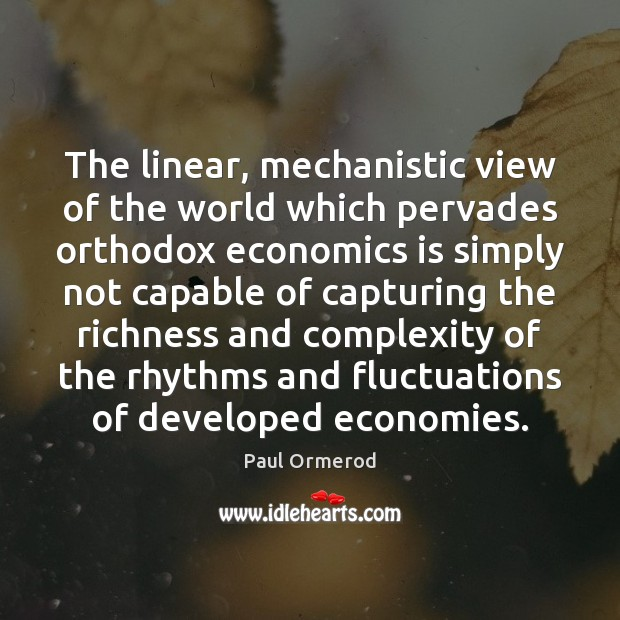The linear, mechanistic view of the world which pervades orthodox economics is Paul Ormerod Picture Quote