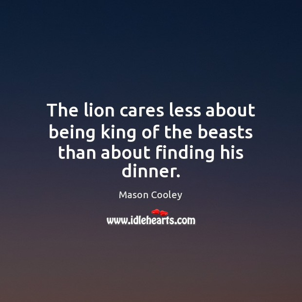 Image, The lion cares less about being king of the beasts than about finding his dinner.