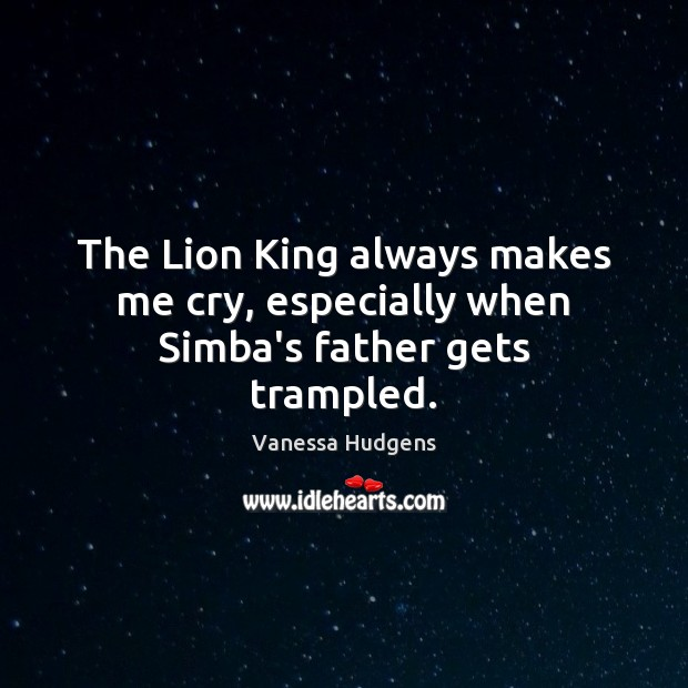 The Lion King always makes me cry, especially when Simba's father gets trampled. Vanessa Hudgens Picture Quote